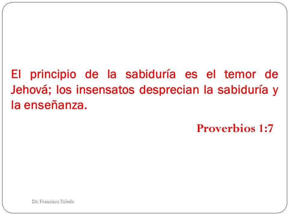 El principio de la sabiduría es el temor de Jehová; los insensatos desprecian la sabiduría y la enseñanza. Dr. Francisco Toledo Proverbios 1:7