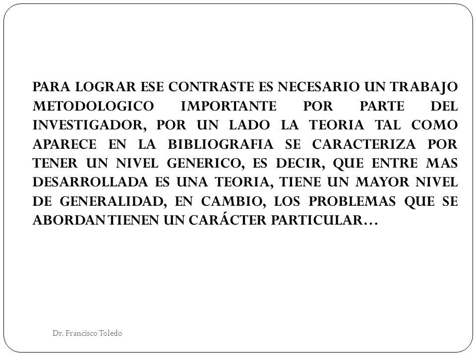 Dr. Francisco Toledo PARA LOGRAR ESE CONTRASTE ES NECESARIO UN TRABAJO METODOLOGICO IMPORTANTE POR PARTE DEL INVESTIGADOR, POR UN LADO LA TEORIA TAL C
