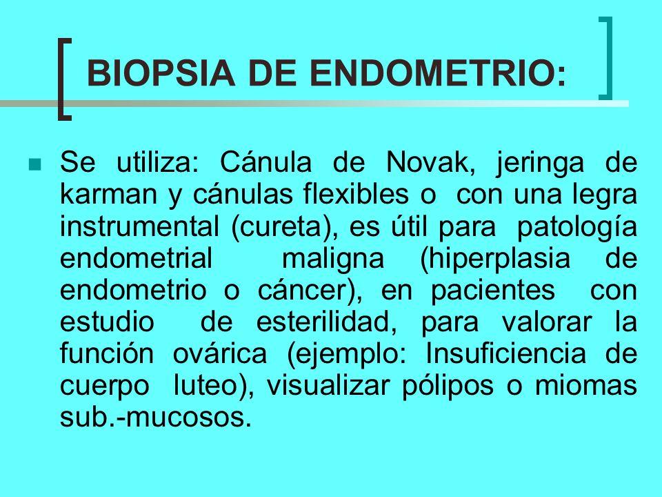 BIOPSIA DE ENDOMETRIO: Se utiliza: Cánula de Novak, jeringa de karman y cánulas flexibles o con una legra instrumental (cureta), es útil para patologí