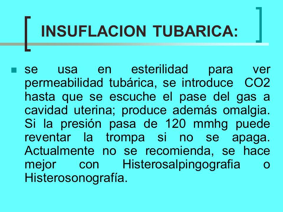 INSUFLACION TUBARICA: se usa en esterilidad para ver permeabilidad tubárica, se introduce CO2 hasta que se escuche el pase del gas a cavidad uterina;
