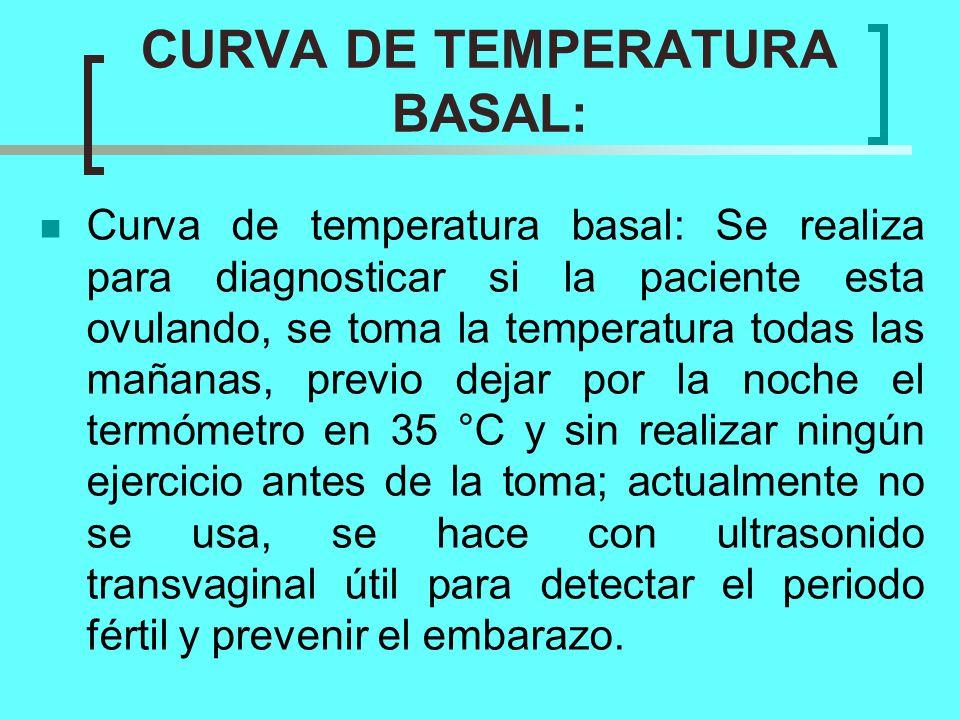 CURVA DE TEMPERATURA BASAL: Curva de temperatura basal: Se realiza para diagnosticar si la paciente esta ovulando, se toma la temperatura todas las ma