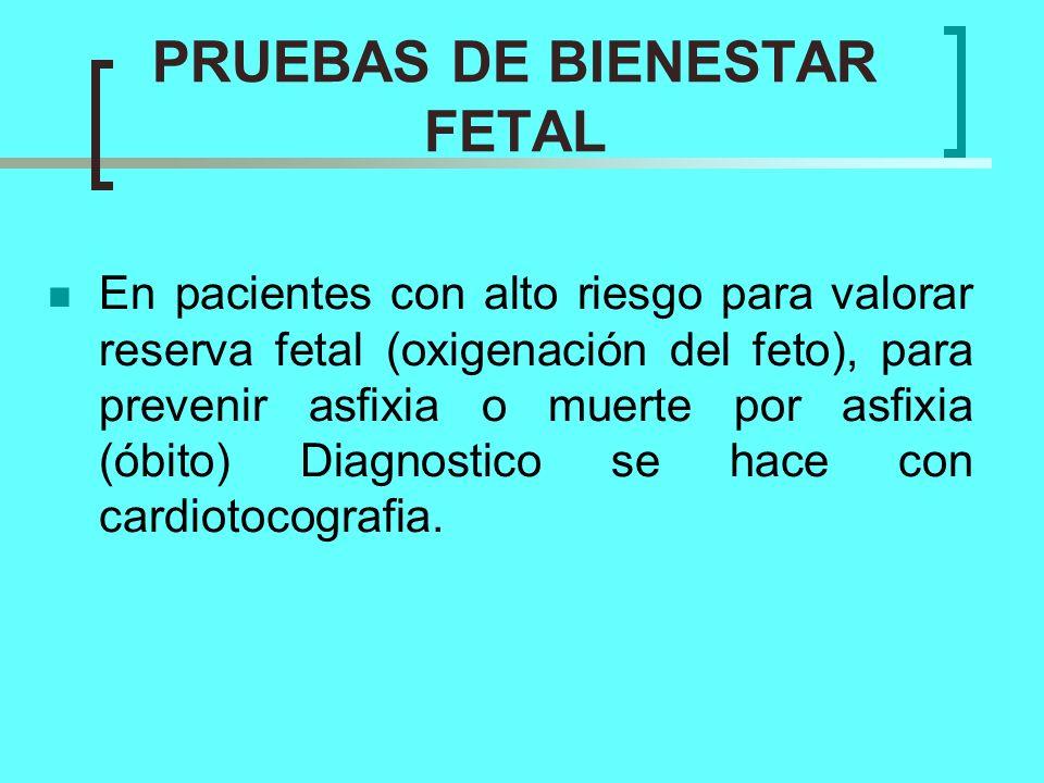 PRUEBAS DE BIENESTAR FETAL En pacientes con alto riesgo para valorar reserva fetal (oxigenación del feto), para prevenir asfixia o muerte por asfixia