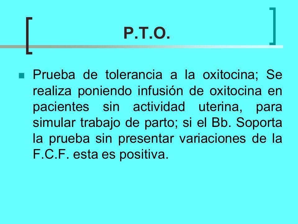 P.T.O. Prueba de tolerancia a la oxitocina; Se realiza poniendo infusión de oxitocina en pacientes sin actividad uterina, para simular trabajo de part