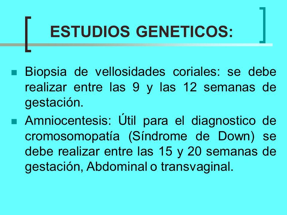 ESTUDIOS GENETICOS: Biopsia de vellosidades coriales: se debe realizar entre las 9 y las 12 semanas de gestación. Amniocentesis: Útil para el diagnost