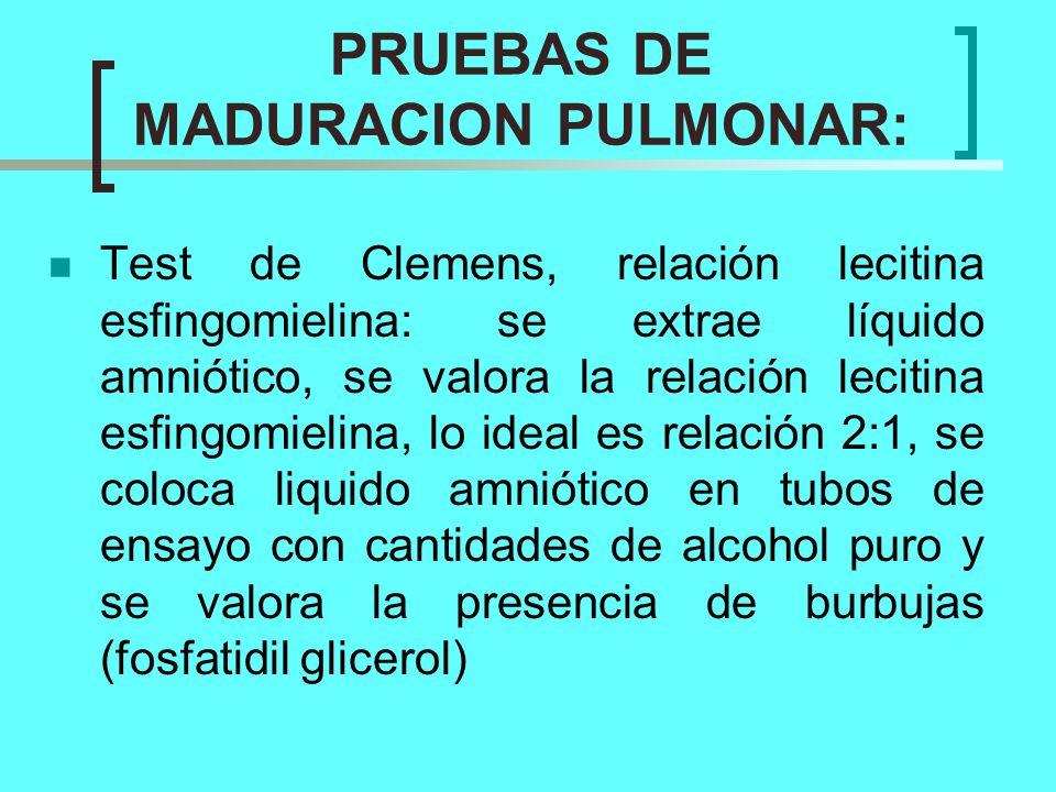 PRUEBAS DE MADURACION PULMONAR: Test de Clemens, relación lecitina esfingomielina: se extrae líquido amniótico, se valora la relación lecitina esfingo