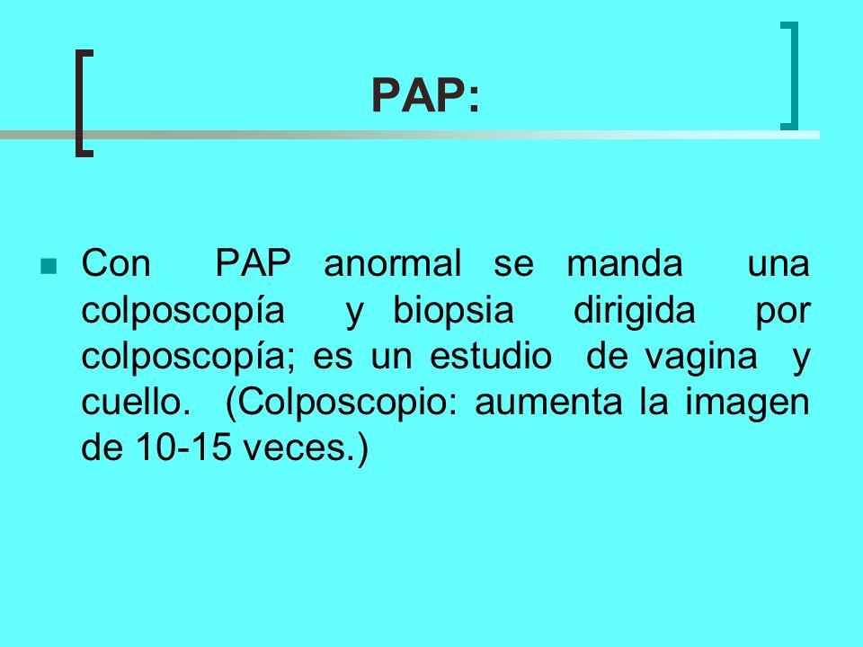 PAP: Con PAP anormal se manda una colposcopía y biopsia dirigida por colposcopía; es un estudio de vagina y cuello. (Colposcopio: aumenta la imagen de