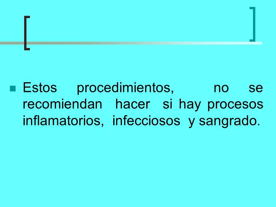 Estos procedimientos, no se recomiendan hacer si hay procesos inflamatorios, infecciosos y sangrado.