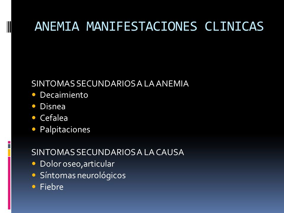 ANEMIA MANIFESTACIONES CLINICAS SINTOMAS SECUNDARIOS A LA ANEMIA Decaimiento Disnea Cefalea Palpitaciones SINTOMAS SECUNDARIOS A LA CAUSA Dolor oseo,a