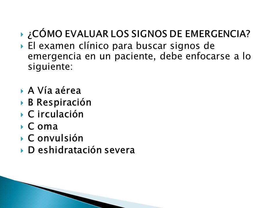 ¿CÓMO EVALUAR LOS SIGNOS DE EMERGENCIA? El examen clínico para buscar signos de emergencia en un paciente, debe enfocarse a lo siguiente: A Vía aérea