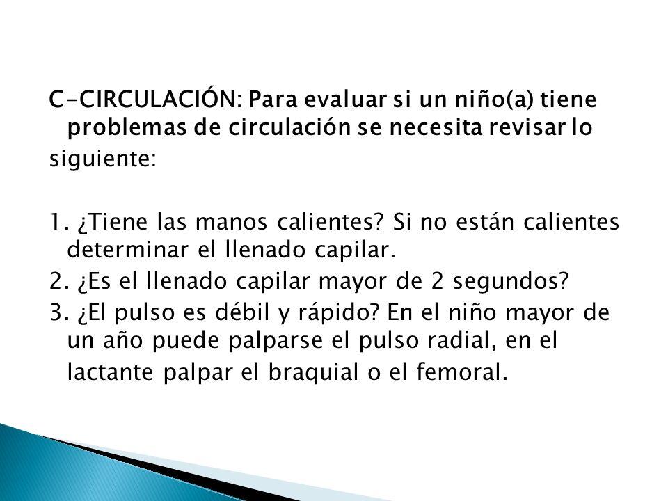 C-CIRCULACIÓN: Para evaluar si un niño(a) tiene problemas de circulación se necesita revisar lo siguiente: 1. ¿Tiene las manos calientes? Si no están