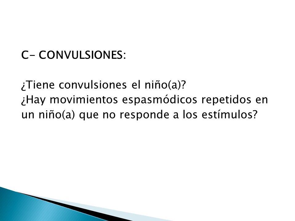 C- CONVULSIONES: ¿Tiene convulsiones el niño(a)? ¿Hay movimientos espasmódicos repetidos en un niño(a) que no responde a los estímulos?