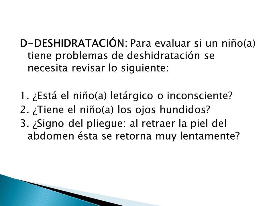 D-DESHIDRATACIÓN: Para evaluar si un niño(a) tiene problemas de deshidratación se necesita revisar lo siguiente: 1. ¿Está el niño(a) letárgico o incon