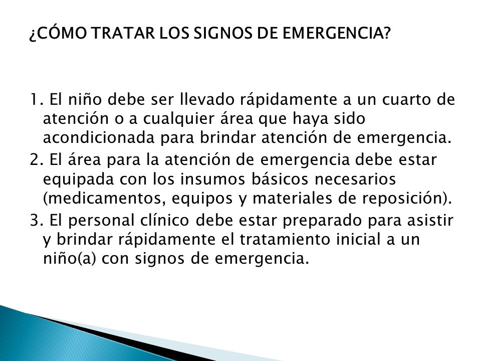 ¿CÓMO TRATAR LOS SIGNOS DE EMERGENCIA? 1. El niño debe ser llevado rápidamente a un cuarto de atención o a cualquier área que haya sido acondicionada