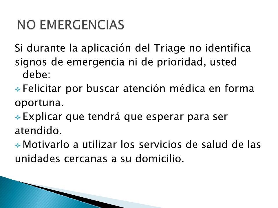 Si durante la aplicación del Triage no identifica signos de emergencia ni de prioridad, usted debe: Felicitar por buscar atención médica en forma opor