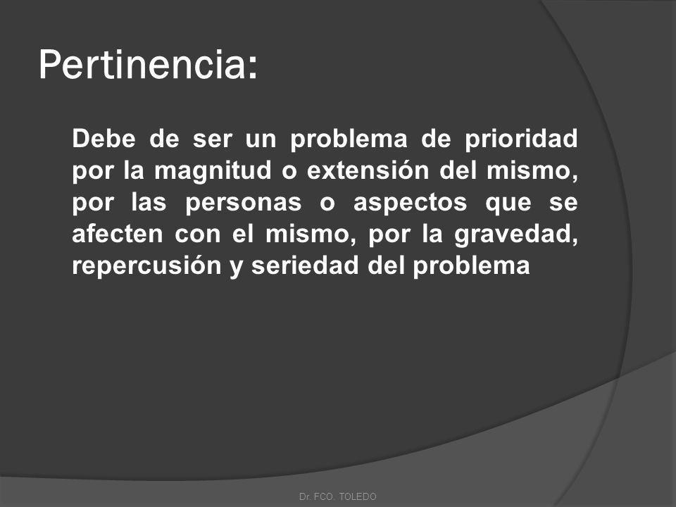 Pertinencia: Debe de ser un problema de prioridad por la magnitud o extensión del mismo, por las personas o aspectos que se afecten con el mismo, por la gravedad, repercusión y seriedad del problema Dr.
