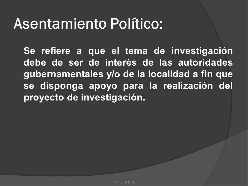 Asentamiento Político: Se refiere a que el tema de investigación debe de ser de interés de las autoridades gubernamentales y/o de la localidad a fin que se disponga apoyo para la realización del proyecto de investigación.