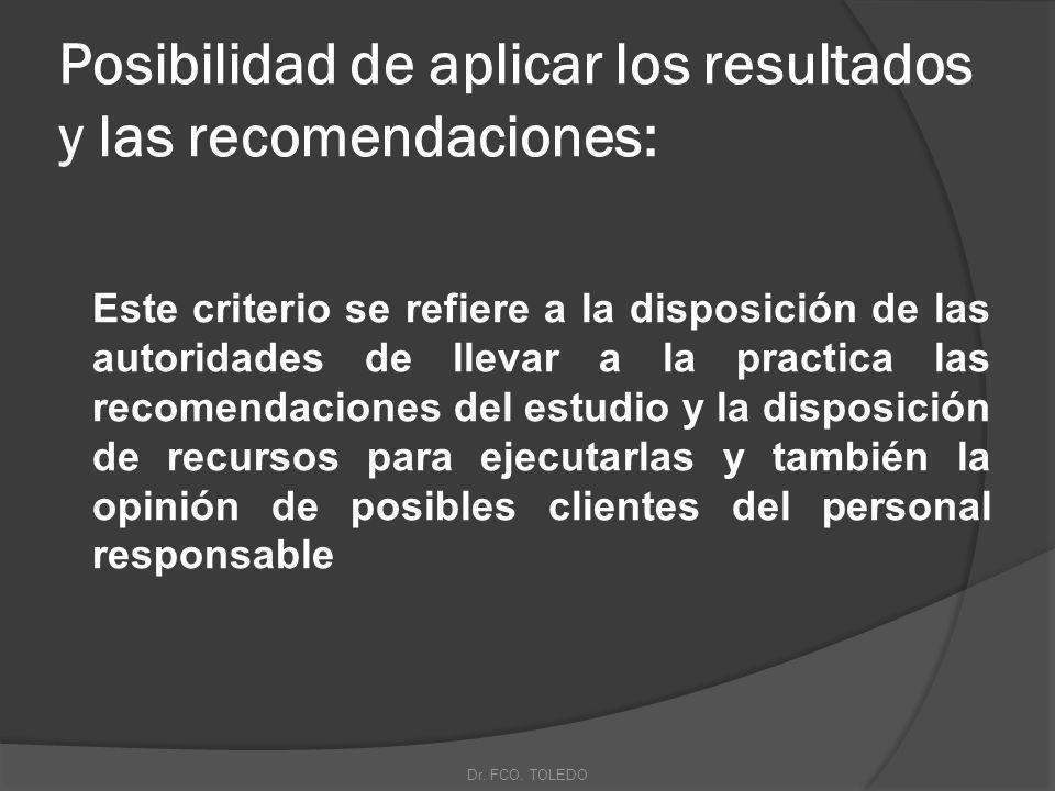 Posibilidad de aplicar los resultados y las recomendaciones: Este criterio se refiere a la disposición de las autoridades de llevar a la practica las recomendaciones del estudio y la disposición de recursos para ejecutarlas y también la opinión de posibles clientes del personal responsable Dr.