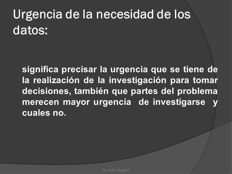Urgencia de la necesidad de los datos: significa precisar la urgencia que se tiene de la realización de la investigación para tomar decisiones, también que partes del problema merecen mayor urgencia de investigarse y cuales no.