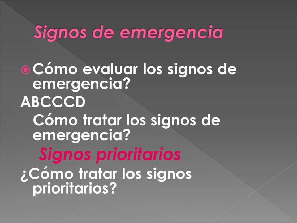 Cómo evaluar los signos de emergencia? ABCCCD Cómo tratar los signos de emergencia? Signos prioritarios ¿Cómo tratar los signos prioritarios?