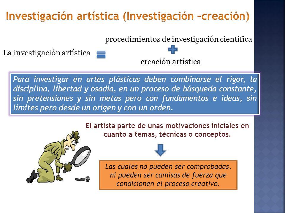 La investigación artística Para investigar en artes plásticas deben combinarse el rigor, la disciplina, libertad y osadía, en un proceso de búsqueda c
