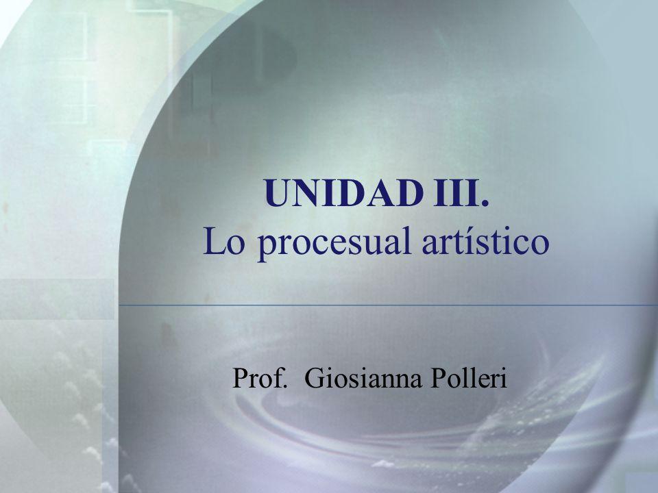 UNIDAD III. Lo procesual artístico Prof. Giosianna Polleri
