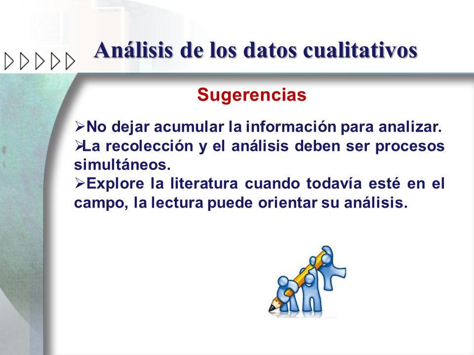 Análisis de los datos cualitativos Sugerencias No dejar acumular la información para analizar. La recolección y el análisis deben ser procesos simultá