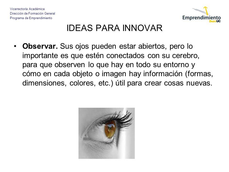 Vicerrectoría Académica Dirección de Formación General Programa de Emprendimiento IDEAS PARA INNOVAR Observar. Sus ojos pueden estar abiertos, pero lo