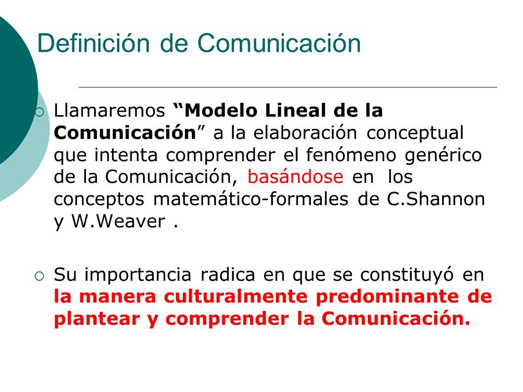 Definición de Comunicación Llamaremos Modelo Lineal de la Comunicación a la elaboración conceptual que intenta comprender el fenómeno genérico de la C