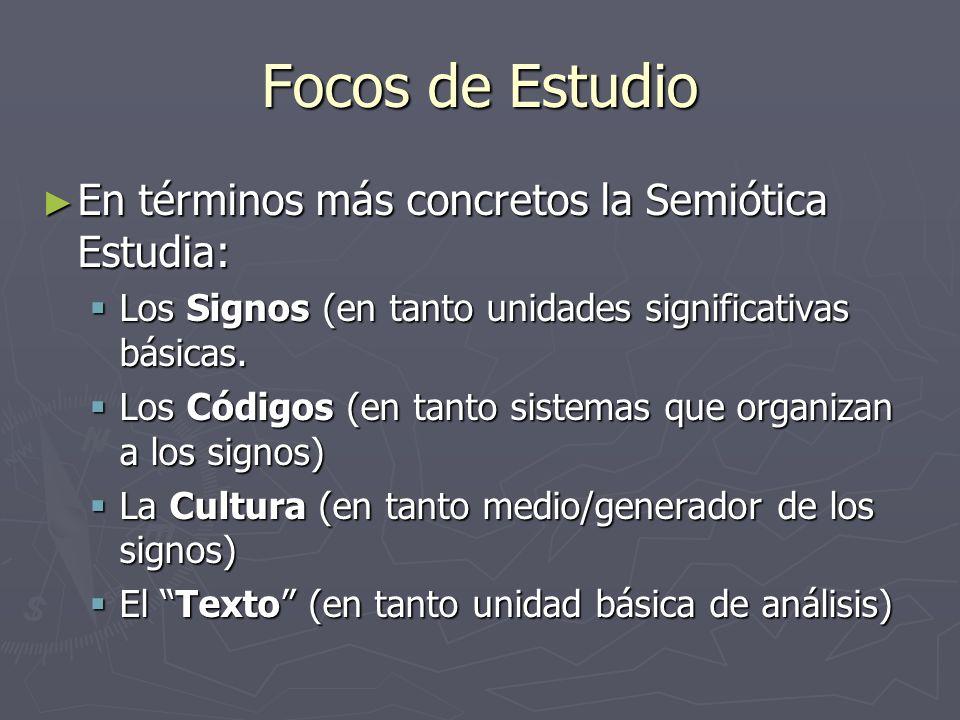 Focos de Estudio En términos más concretos la Semiótica Estudia: En términos más concretos la Semiótica Estudia: Los Signos (en tanto unidades signifi