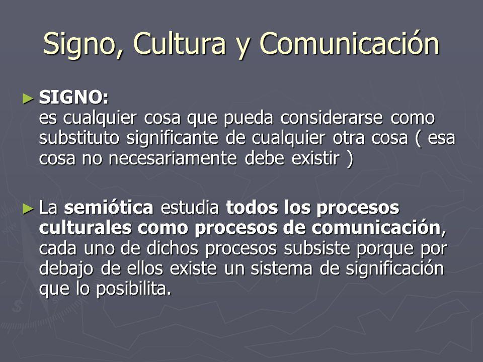 Signo, Cultura y Comunicación SIGNO: es cualquier cosa que pueda considerarse como substituto significante de cualquier otra cosa ( esa cosa no necesa