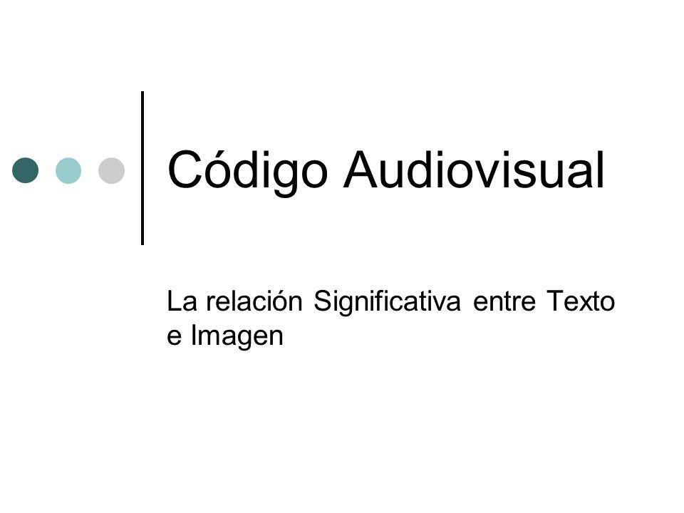 El Código Audiovisual Significantes Auditivos: -Sonidos -Música -Parlamentos Significantes Visuales: -Imágenes (formas y colores) -Textos -Ritmos visuales Significados Auditivos Significados Visuales