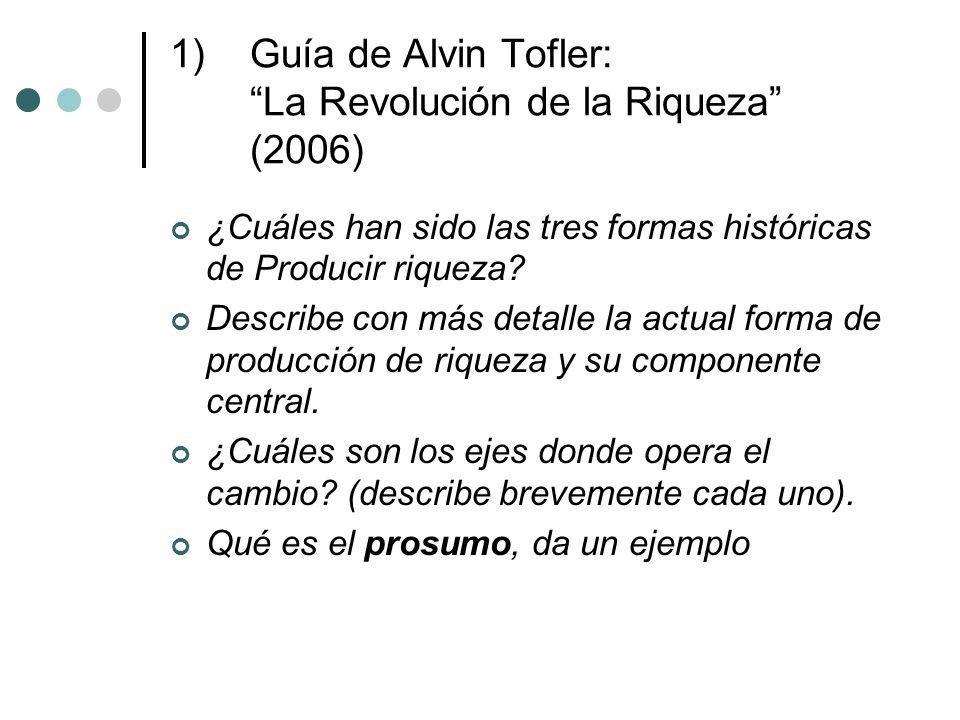 1)Guía de Alvin Tofler: La Revolución de la Riqueza (2006) ¿Cuáles han sido las tres formas históricas de Producir riqueza.