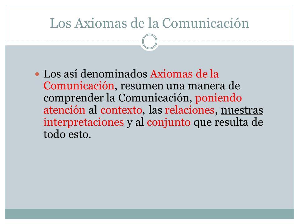 Los Axiomas de la Comunicación Los así denominados Axiomas de la Comunicación, resumen una manera de comprender la Comunicación, poniendo atención al contexto, las relaciones, nuestras interpretaciones y al conjunto que resulta de todo esto.