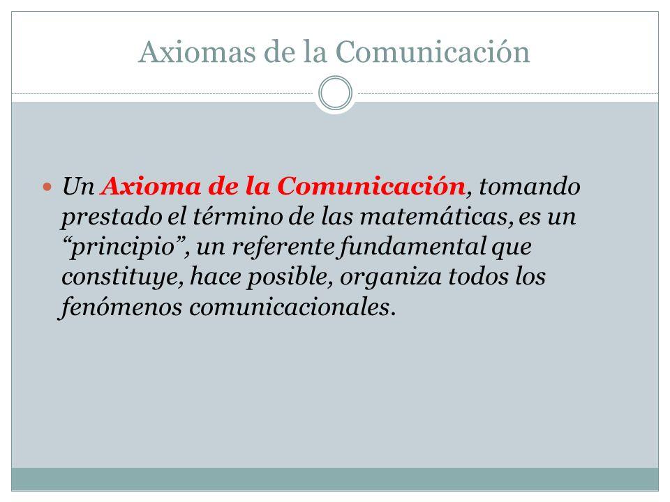 Un Axioma de la Comunicación, tomando prestado el término de las matemáticas, es un principio, un referente fundamental que constituye, hace posible, organiza todos los fenómenos comunicacionales.