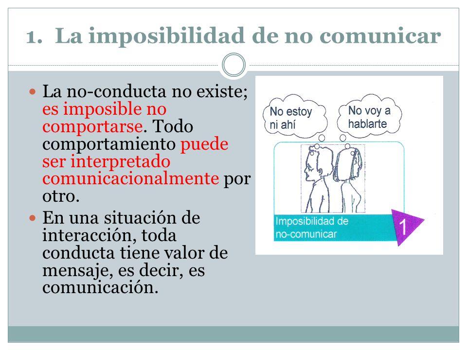 1.La imposibilidad de no comunicar La no-conducta no existe; es imposible no comportarse.
