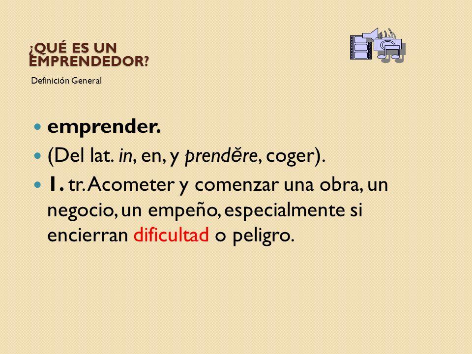 ¿QUÉ ES UN EMPRENDEDOR? Definición General emprender. (Del lat. in, en, y prend ĕ re, coger). 1. tr. Acometer y comenzar una obra, un negocio, un empe