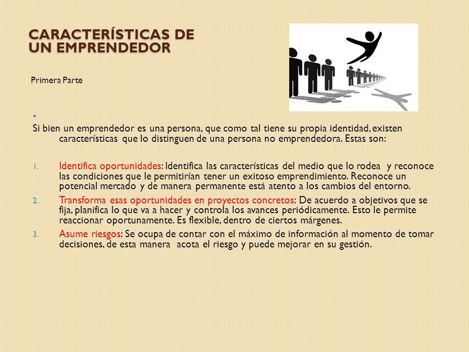 CARACTERÍSTICAS DE UN EMPRENDEDOR Primera Parte Si bien un emprendedor es una persona, que como tal tiene su propia identidad, existen características