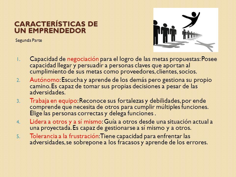 CARACTERÍSTICAS DE UN EMPRENDEDOR Segunda Parte 1. Capacidad de negociación para el logro de las metas propuestas: Posee capacidad llegar y persuadir