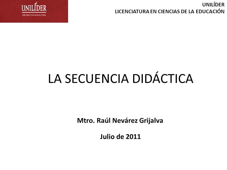 LA SECUENCIA DIDÁCTICA UNILÍDER LICENCIATURA EN CIENCIAS DE LA EDUCACIÓN Mtro. Raúl Nevárez Grijalva Julio de 2011