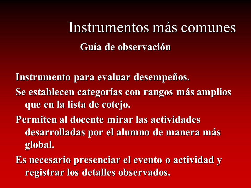 Instrumentos más comunes Guía de observación Instrumento para evaluar desempeños. Se establecen categorías con rangos más amplios que en la lista de c