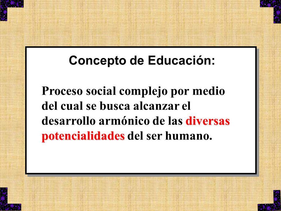Concepto de Educación: diversas potencialidades Proceso social complejo por medio del cual se busca alcanzar el desarrollo armónico de las diversas po