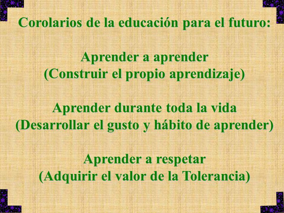 Corolarios de la educación para el futuro: Aprender a aprender (Construir el propio aprendizaje) Aprender durante toda la vida (Desarrollar el gusto y
