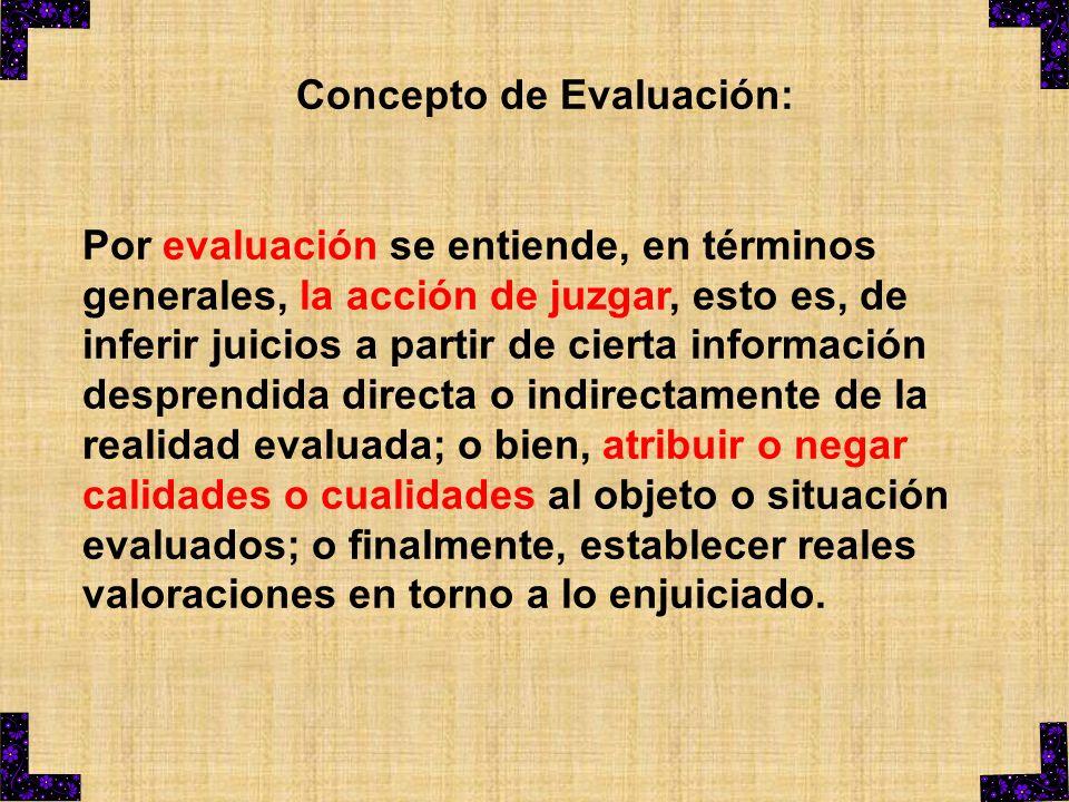 Concepto de Evaluación: Por evaluación se entiende, en términos generales, la acción de juzgar, esto es, de inferir juicios a partir de cierta informa