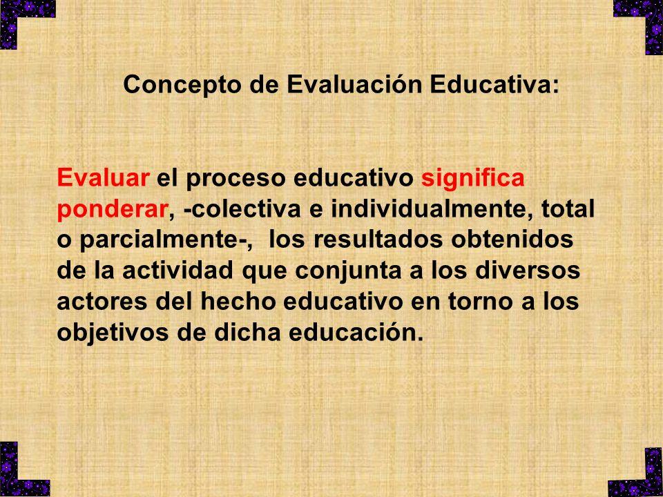 Concepto de Evaluación Educativa: Evaluar el proceso educativo significa ponderar, -colectiva e individualmente, total o parcialmente-, los resultados