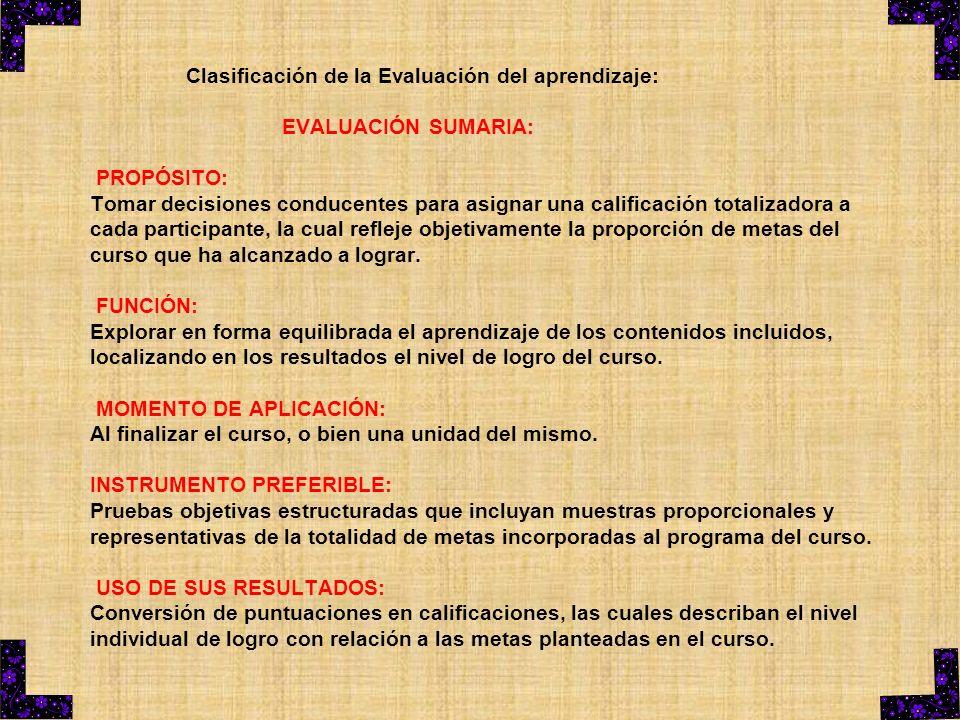 Clasificación de la Evaluación del aprendizaje: EVALUACIÓN SUMARIA: PROPÓSITO: Tomar decisiones conducentes para asignar una calificación totalizadora