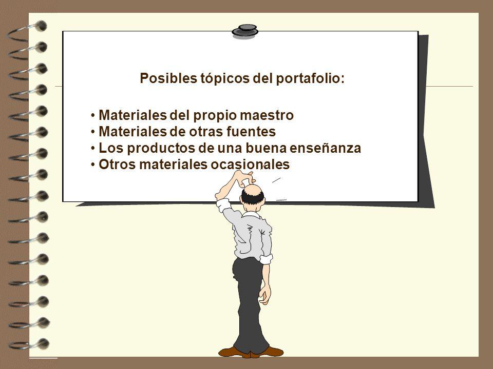Posibles tópicos del portafolio: Materiales del propio maestro Materiales de otras fuentes Los productos de una buena enseñanza Otros materiales ocasi