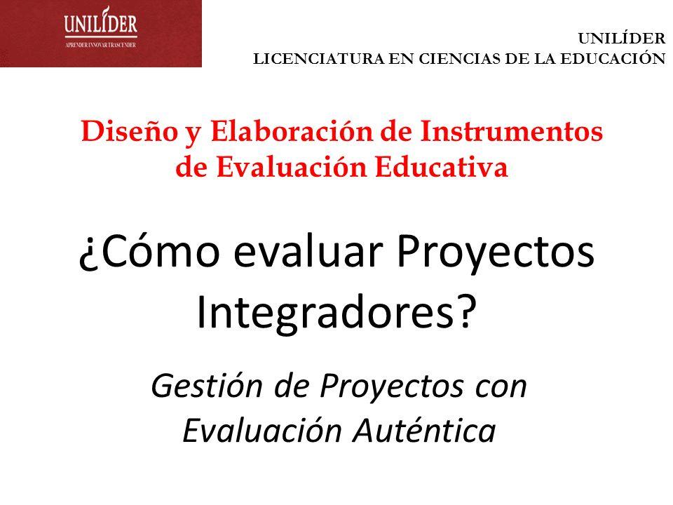 ¿Cómo evaluar Proyectos Integradores? Gestión de Proyectos con Evaluación Auténtica Diseño y Elaboración de Instrumentos de Evaluación Educativa UNILÍ