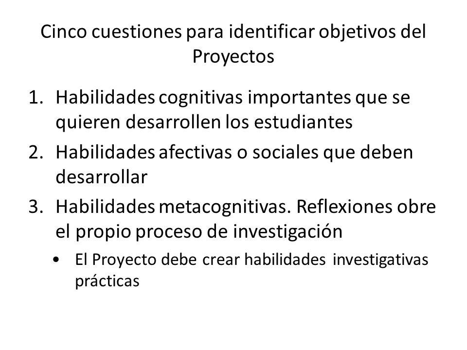 Cinco cuestiones para identificar objetivos del Proyectos 1.Habilidades cognitivas importantes que se quieren desarrollen los estudiantes 2.Habilidade