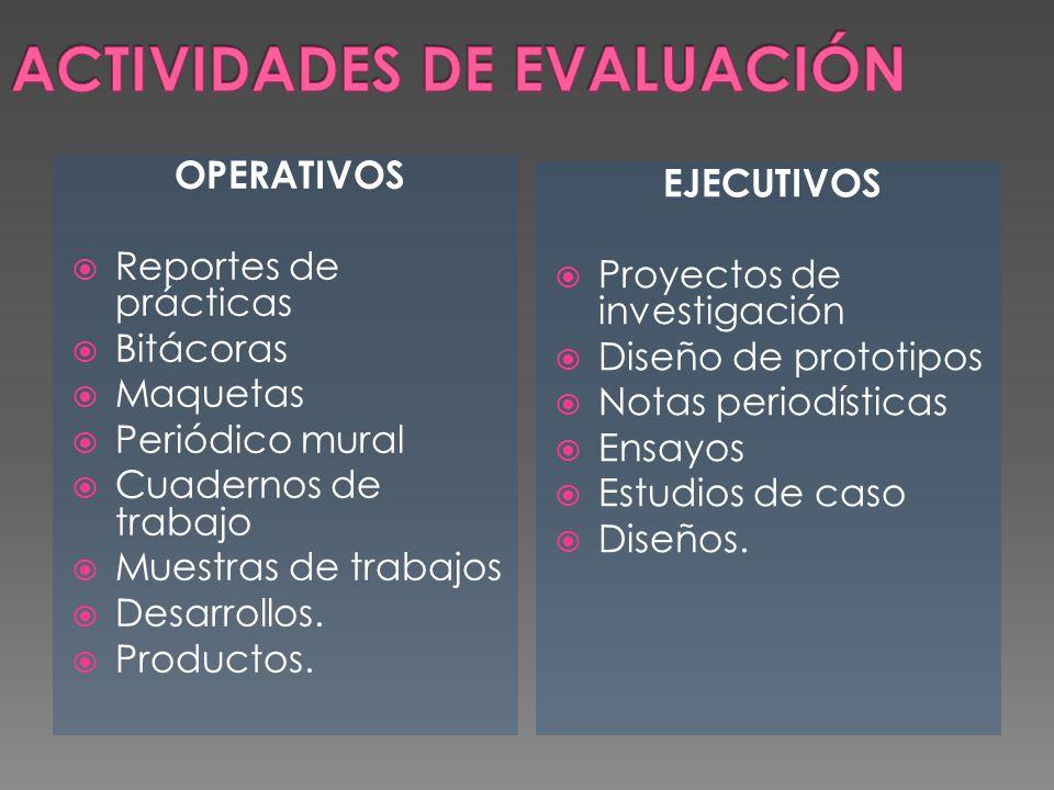 OPERATIVOS Reportes de prácticas Bitácoras Maquetas Periódico mural Cuadernos de trabajo Muestras de trabajos Desarrollos. Productos. EJECUTIVOS Proye