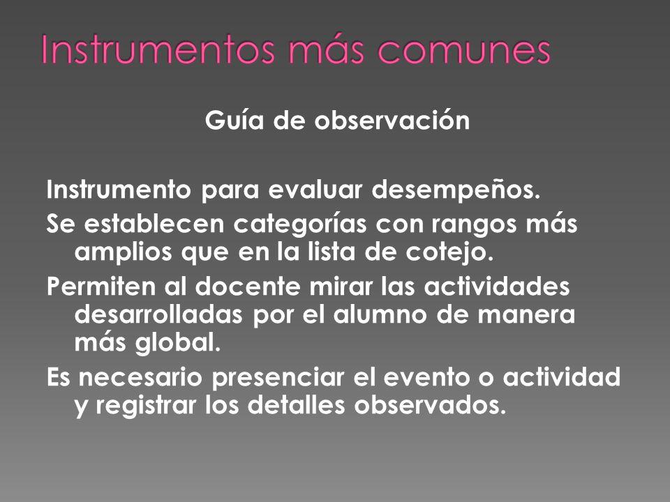 Guía de observación Instrumento para evaluar desempeños. Se establecen categorías con rangos más amplios que en la lista de cotejo. Permiten al docent